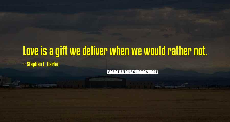 Stephen L. Carter quotes: Love is a gift we deliver when we would rather not.
