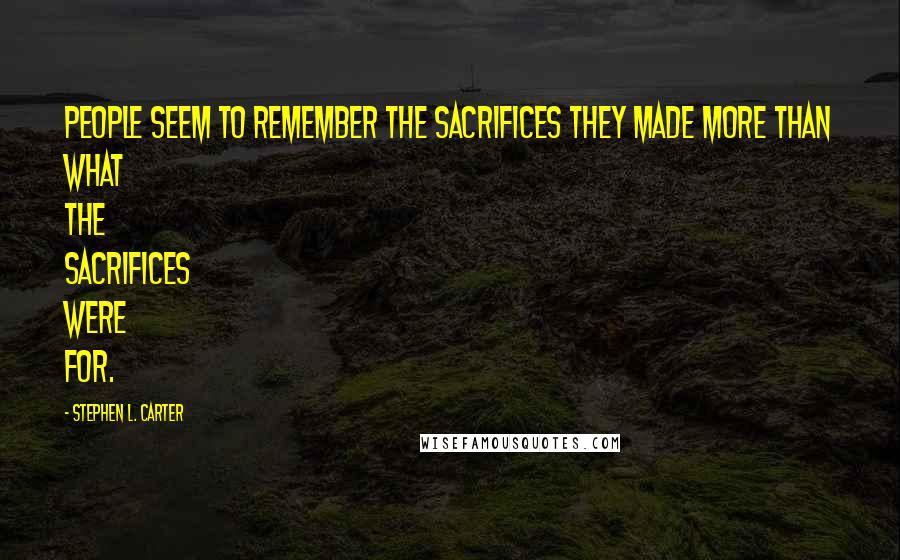 Stephen L. Carter quotes: People seem to remember the sacrifices they made more than what the sacrifices were for.