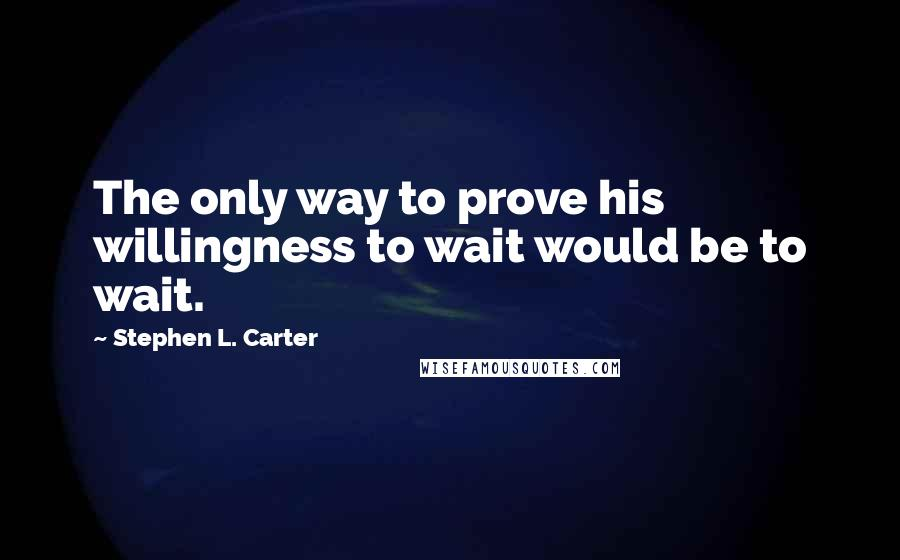 Stephen L. Carter quotes: The only way to prove his willingness to wait would be to wait.