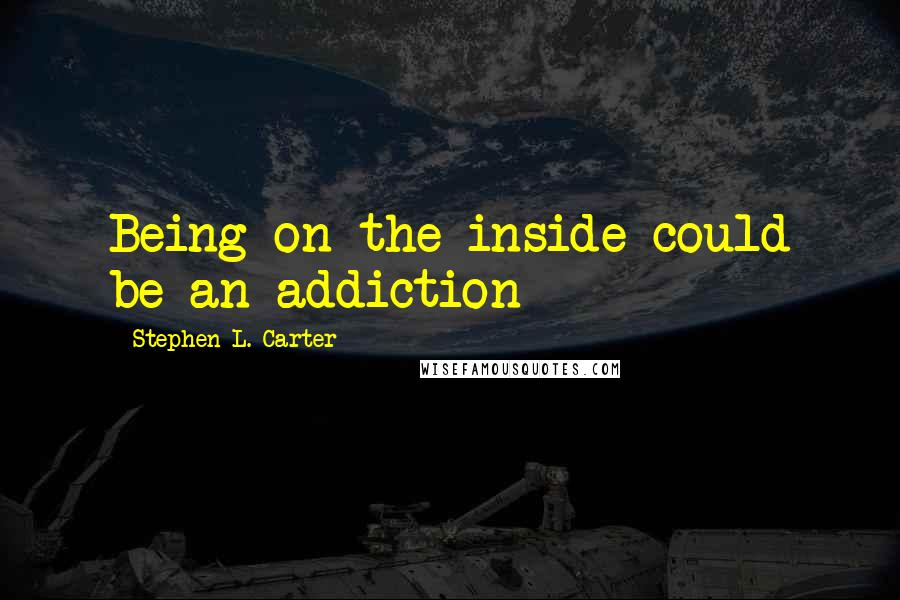 Stephen L. Carter quotes: Being on the inside could be an addiction
