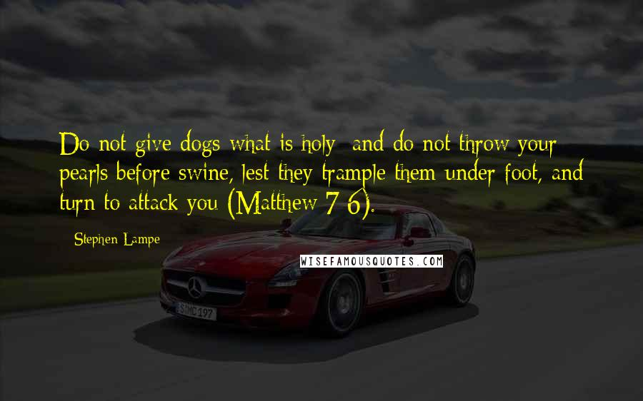 Stephen Lampe quotes: Do not give dogs what is holy; and do not throw your pearls before swine, lest they trample them under foot, and turn to attack you (Matthew 7:6).