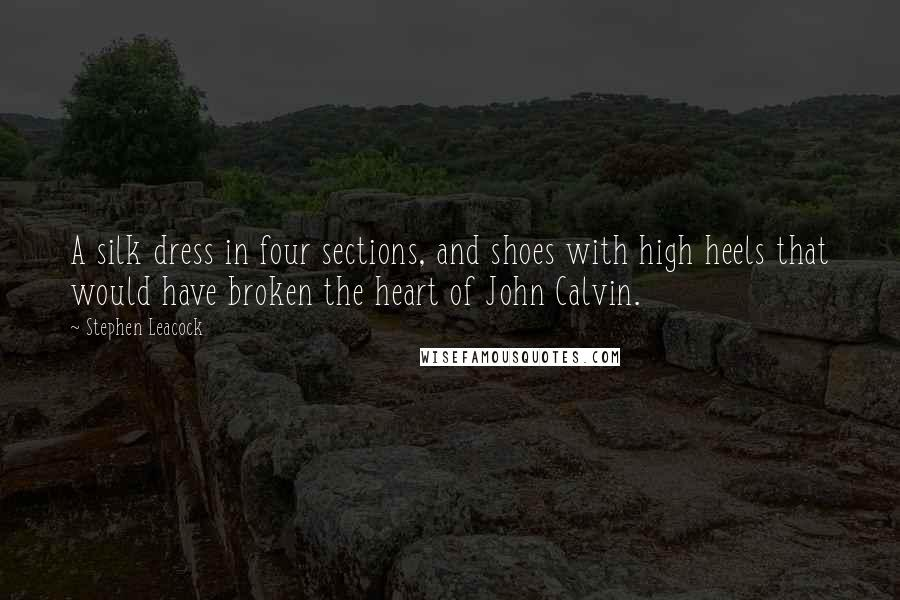 Stephen Leacock quotes: A silk dress in four sections, and shoes with high heels that would have broken the heart of John Calvin.