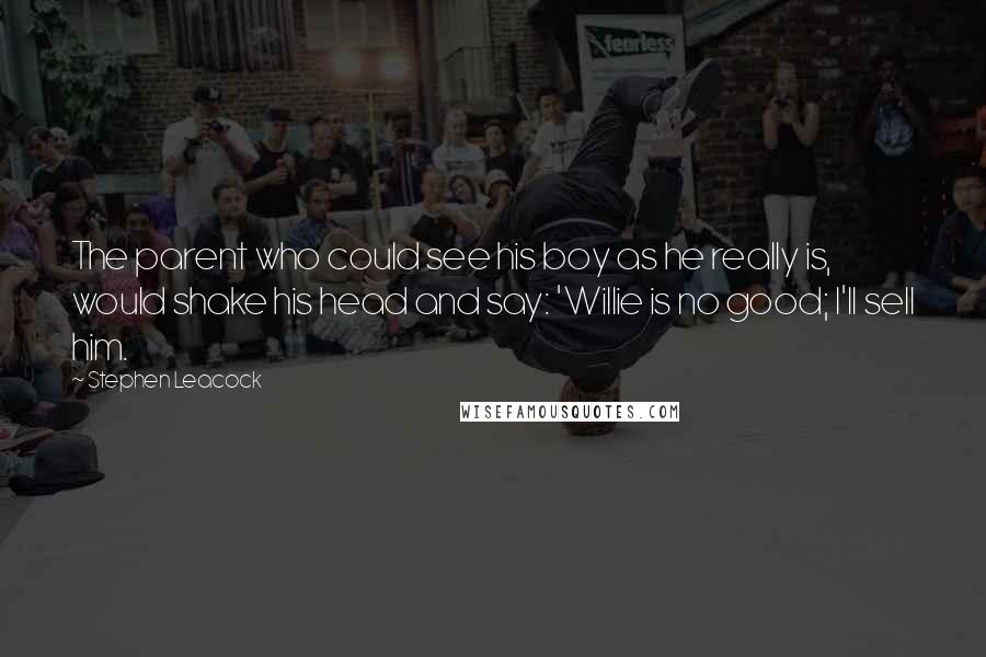 Stephen Leacock quotes: The parent who could see his boy as he really is, would shake his head and say: 'Willie is no good; I'll sell him.