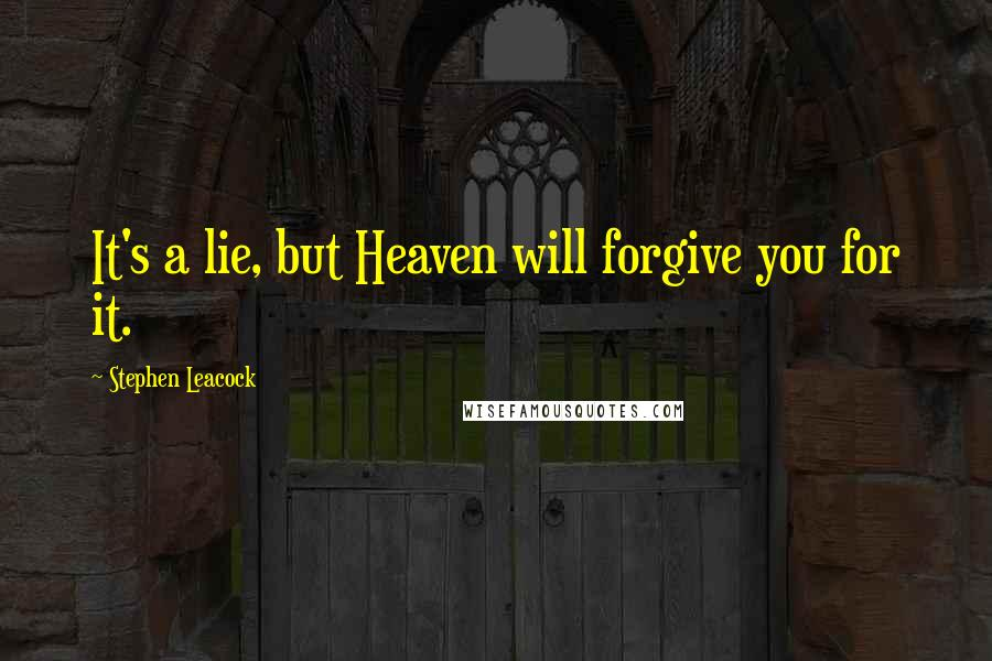 Stephen Leacock quotes: It's a lie, but Heaven will forgive you for it.
