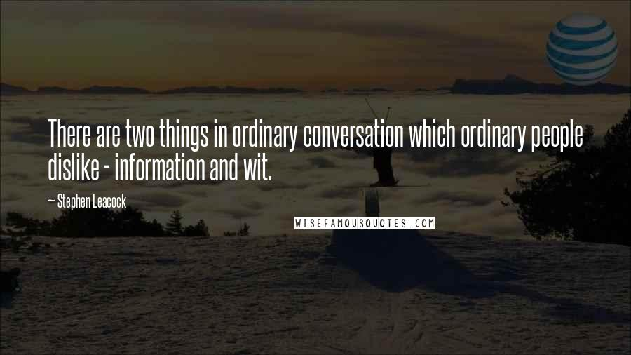 Stephen Leacock quotes: There are two things in ordinary conversation which ordinary people dislike - information and wit.