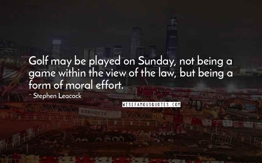 Stephen Leacock quotes: Golf may be played on Sunday, not being a game within the view of the law, but being a form of moral effort.