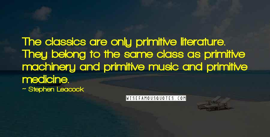 Stephen Leacock quotes: The classics are only primitive literature. They belong to the same class as primitive machinery and primitive music and primitive medicine.