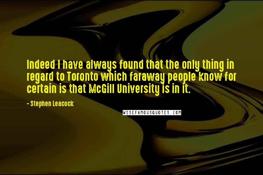Stephen Leacock quotes: Indeed I have always found that the only thing in regard to Toronto which faraway people know for certain is that McGill University is in it.