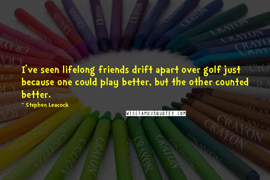Stephen Leacock quotes: I've seen lifelong friends drift apart over golf just because one could play better, but the other counted better.