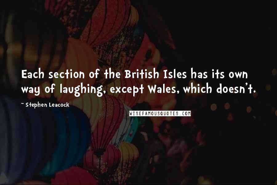Stephen Leacock quotes: Each section of the British Isles has its own way of laughing, except Wales, which doesn't.