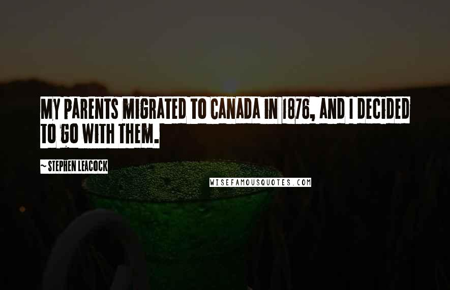 Stephen Leacock quotes: My parents migrated to Canada in 1876, and I decided to go with them.