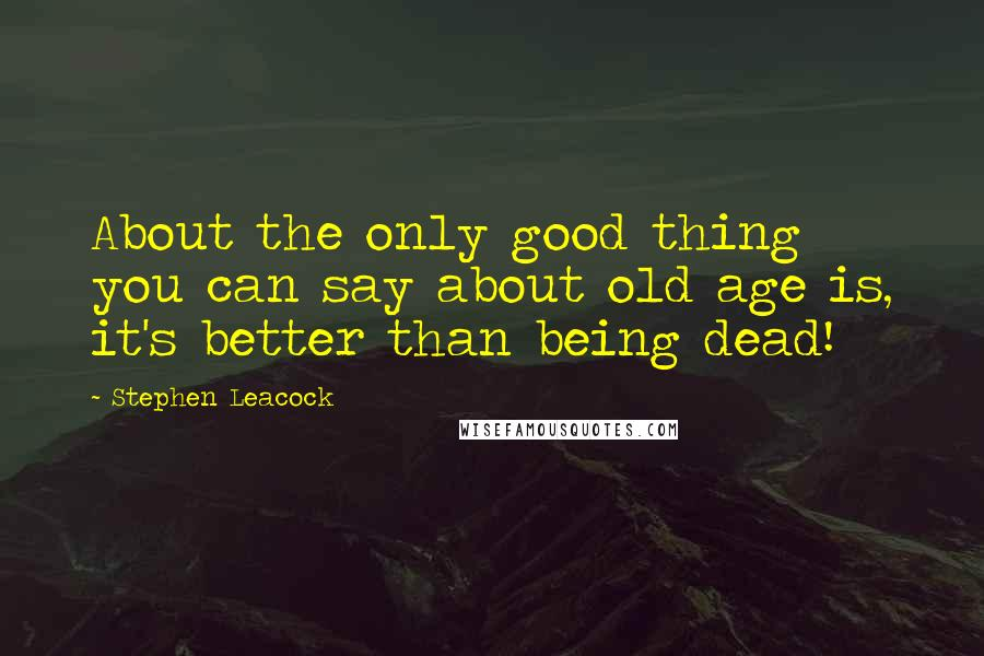 Stephen Leacock quotes: About the only good thing you can say about old age is, it's better than being dead!