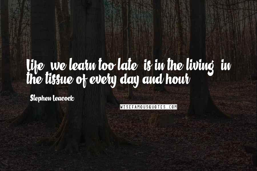 Stephen Leacock quotes: Life, we learn too late, is in the living, in the tissue of every day and hour.