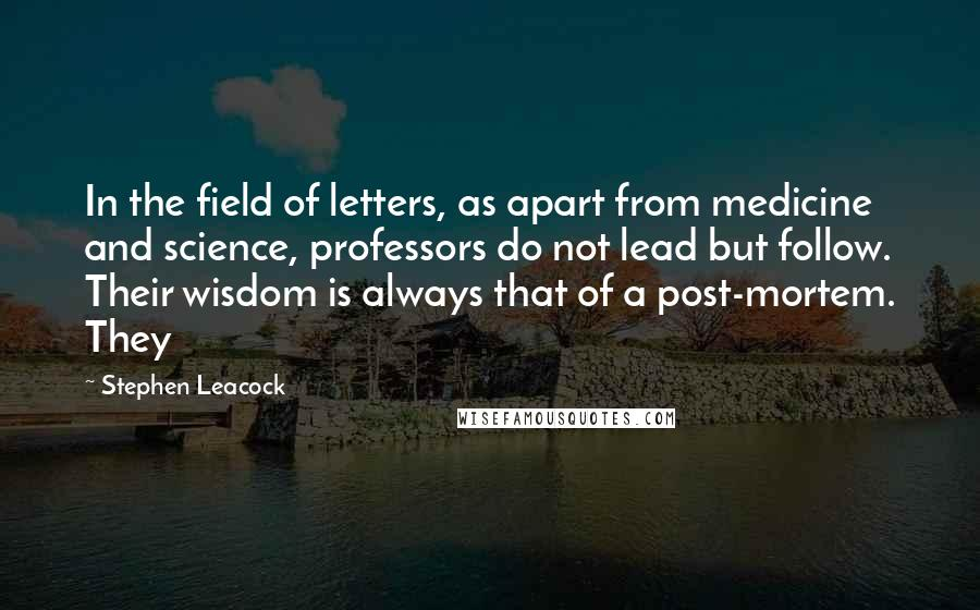 Stephen Leacock quotes: In the field of letters, as apart from medicine and science, professors do not lead but follow. Their wisdom is always that of a post-mortem. They