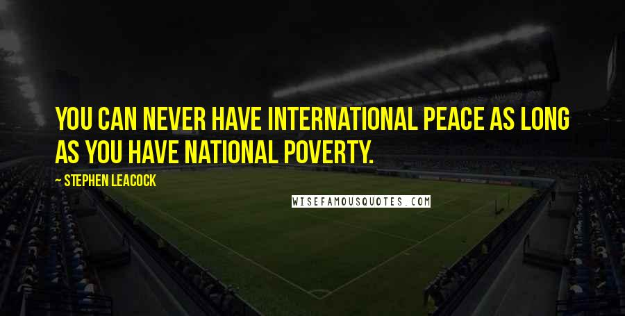 Stephen Leacock quotes: You can never have international peace as long as you have national poverty.