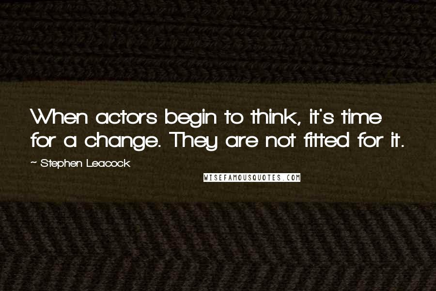 Stephen Leacock quotes: When actors begin to think, it's time for a change. They are not fitted for it.