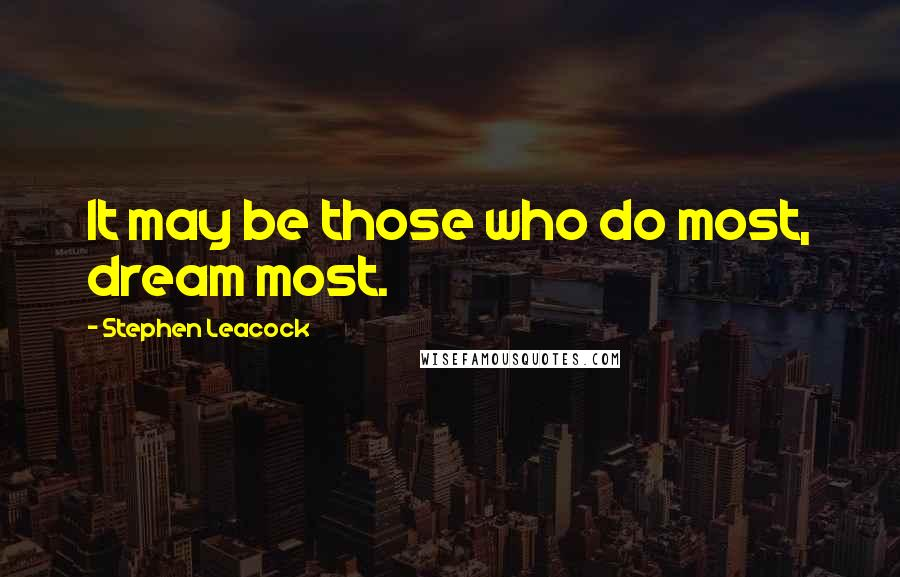 Stephen Leacock quotes: It may be those who do most, dream most.