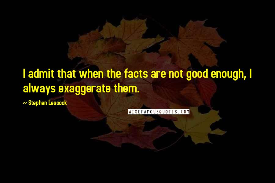 Stephen Leacock quotes: I admit that when the facts are not good enough, I always exaggerate them.