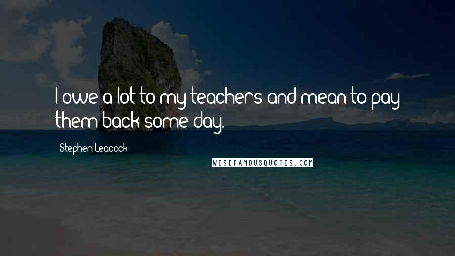 Stephen Leacock quotes: I owe a lot to my teachers and mean to pay them back some day.