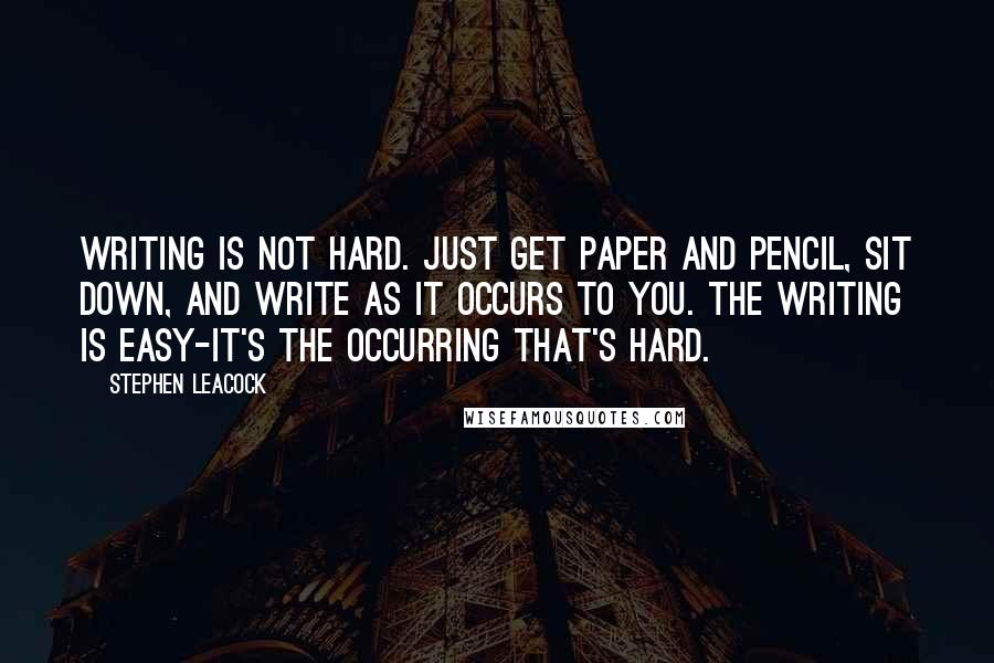 Stephen Leacock quotes: Writing is not hard. Just get paper and pencil, sit down, and write as it occurs to you. The writing is easy-it's the occurring that's hard.