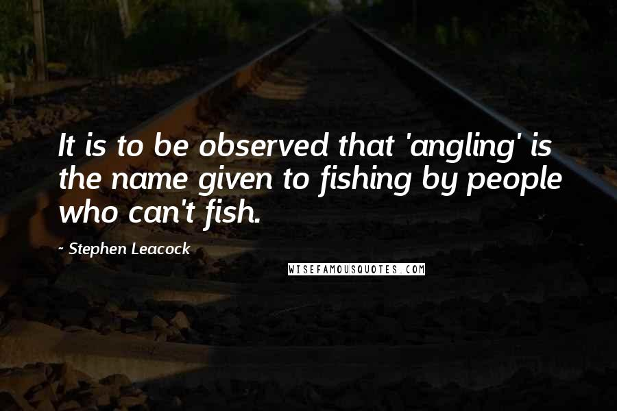 Stephen Leacock quotes: It is to be observed that 'angling' is the name given to fishing by people who can't fish.