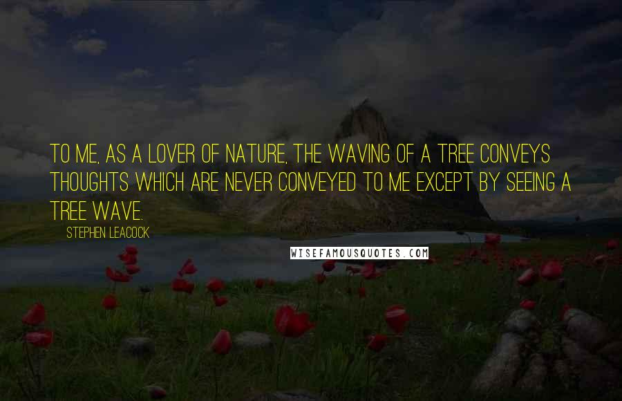 Stephen Leacock quotes: To me, as a lover of Nature, the waving of a tree conveys thoughts which are never conveyed to me except by seeing a tree wave.