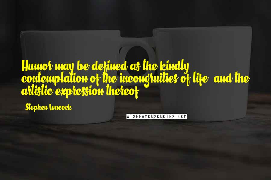 Stephen Leacock quotes: Humor may be defined as the kindly contemplation of the incongruities of life, and the artistic expression thereof.