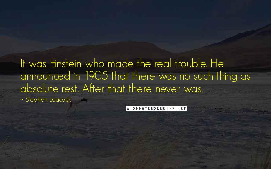 Stephen Leacock quotes: It was Einstein who made the real trouble. He announced in 1905 that there was no such thing as absolute rest. After that there never was.