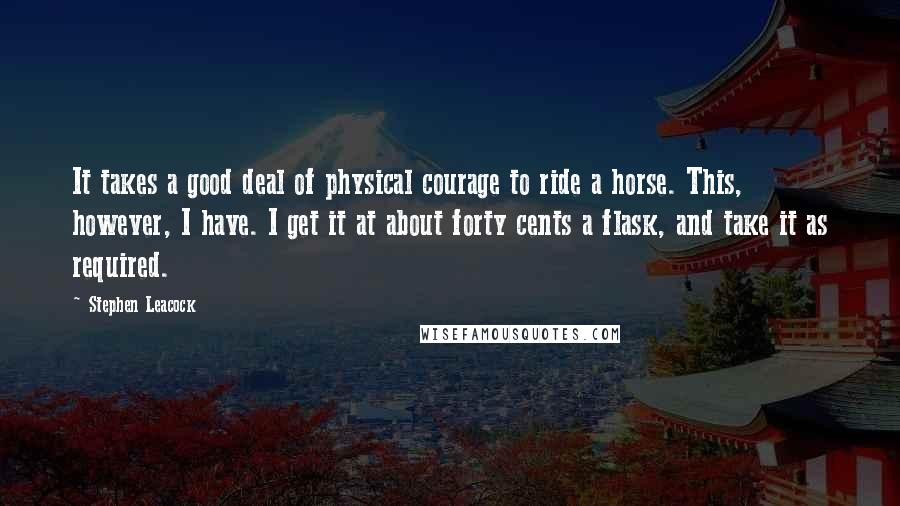 Stephen Leacock quotes: It takes a good deal of physical courage to ride a horse. This, however, I have. I get it at about forty cents a flask, and take it as required.