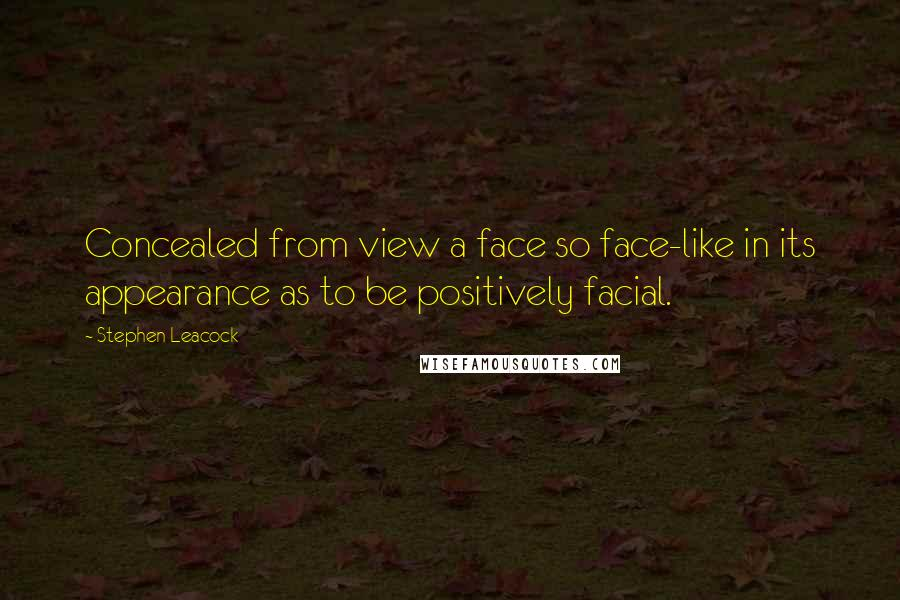 Stephen Leacock quotes: Concealed from view a face so face-like in its appearance as to be positively facial.