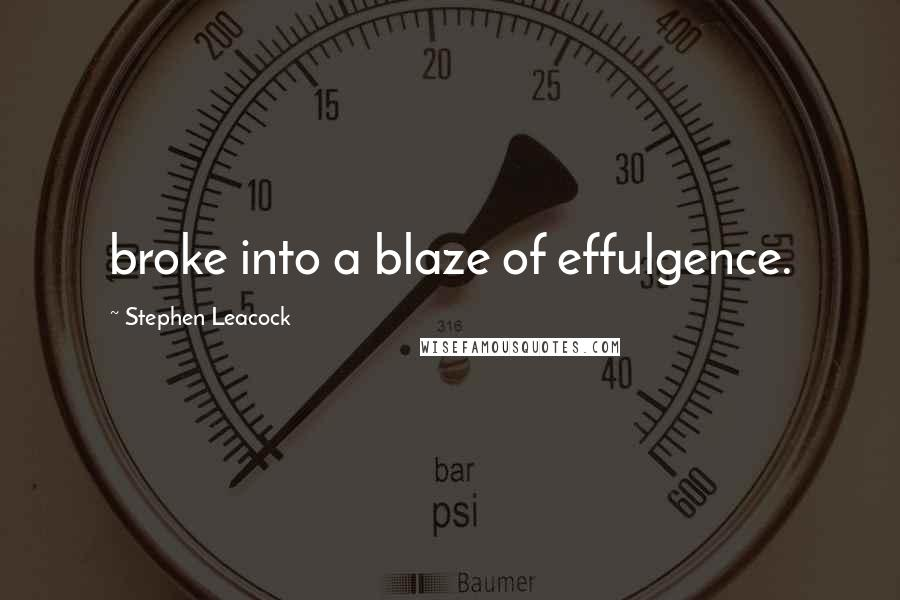Stephen Leacock quotes: broke into a blaze of effulgence.