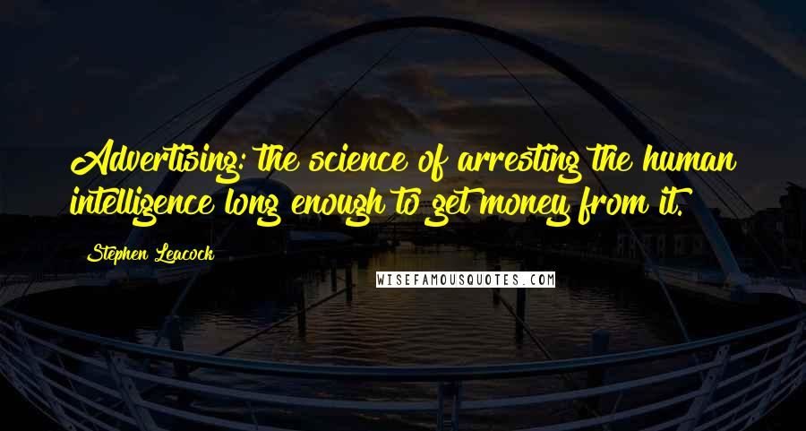Stephen Leacock quotes: Advertising: the science of arresting the human intelligence long enough to get money from it.