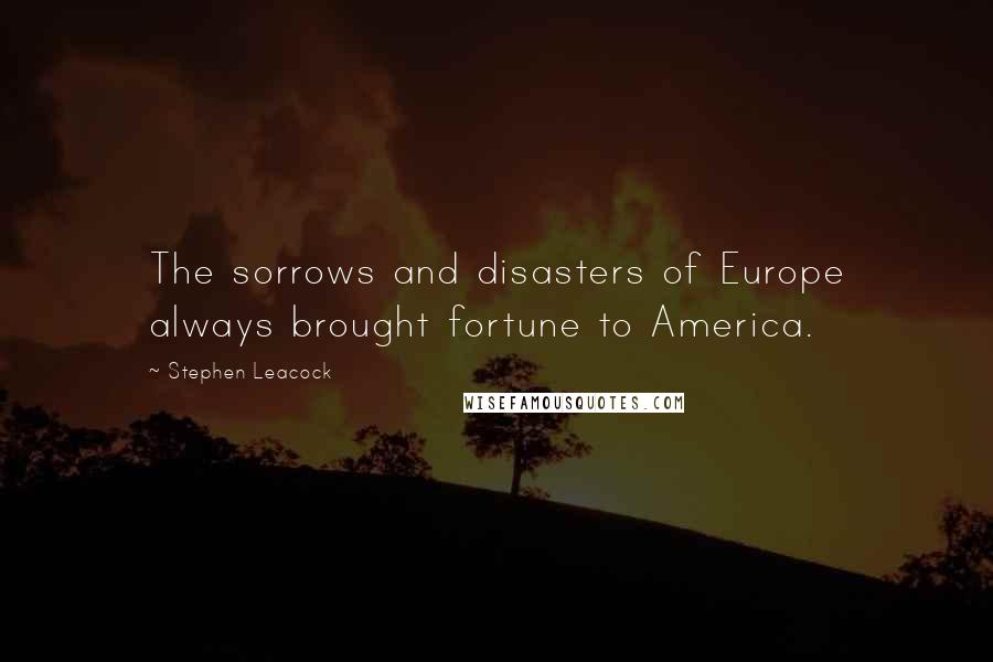 Stephen Leacock quotes: The sorrows and disasters of Europe always brought fortune to America.