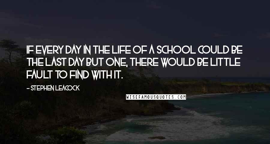 Stephen Leacock quotes: If every day in the life of a school could be the last day but one, there would be little fault to find with it.
