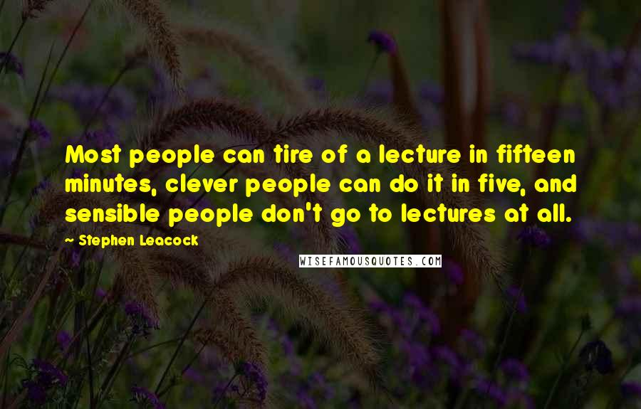 Stephen Leacock quotes: Most people can tire of a lecture in fifteen minutes, clever people can do it in five, and sensible people don't go to lectures at all.