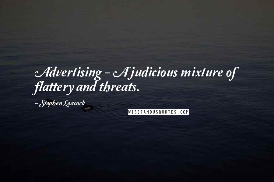 Stephen Leacock quotes: Advertising - A judicious mixture of flattery and threats.