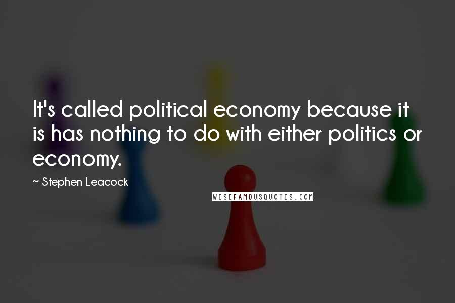 Stephen Leacock quotes: It's called political economy because it is has nothing to do with either politics or economy.