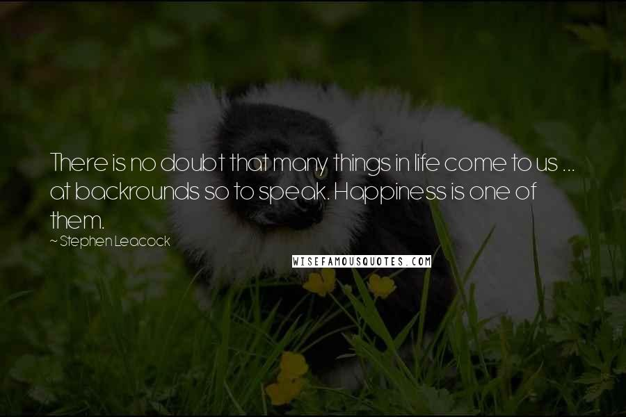 Stephen Leacock quotes: There is no doubt that many things in life come to us ... at backrounds so to speak. Happiness is one of them.