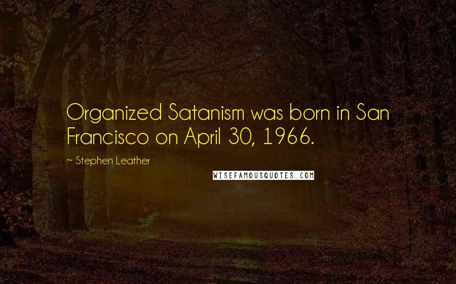 Stephen Leather quotes: Organized Satanism was born in San Francisco on April 30, 1966.