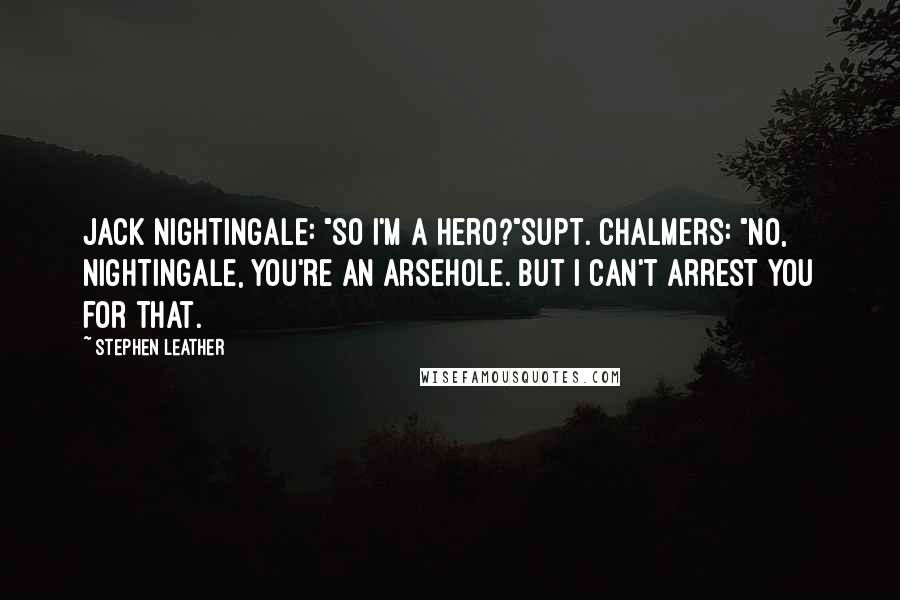 "Stephen Leather quotes: Jack Nightingale: ""So I'm a hero?""Supt. Chalmers: ""No, Nightingale, you're an arsehole. But I can't arrest you for that."