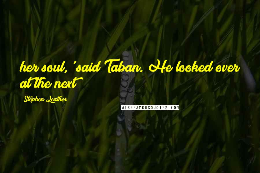 Stephen Leather quotes: her soul,' said Taban. He looked over at the next