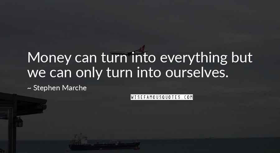 Stephen Marche quotes: Money can turn into everything but we can only turn into ourselves.