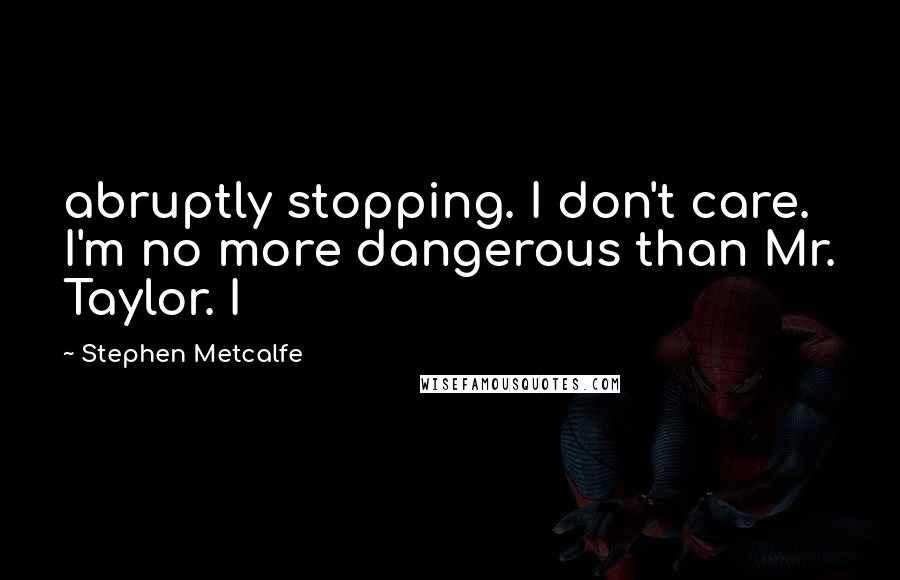 Stephen Metcalfe quotes: abruptly stopping. I don't care. I'm no more dangerous than Mr. Taylor. I