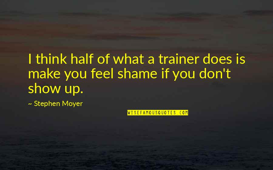 Stephen Moyer Quotes By Stephen Moyer: I think half of what a trainer does