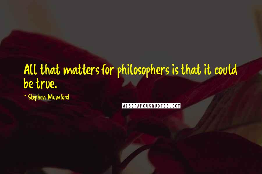 Stephen Mumford quotes: All that matters for philosophers is that it could be true.