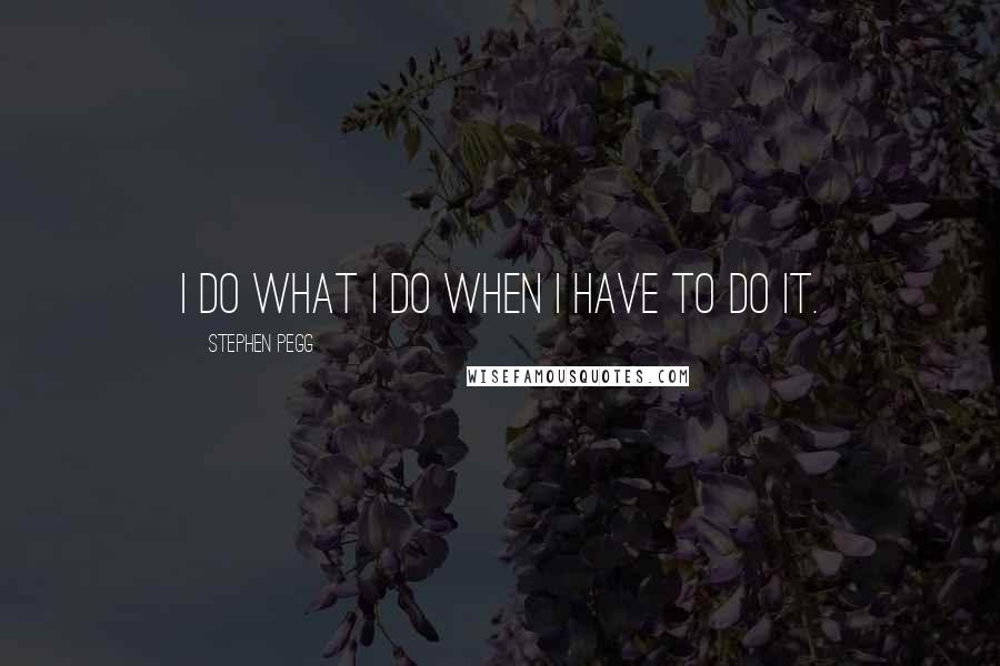Stephen Pegg quotes: I do what I do when I have to do it.