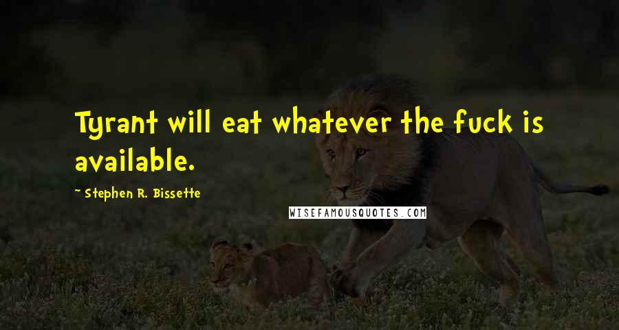 Stephen R. Bissette quotes: Tyrant will eat whatever the fuck is available.