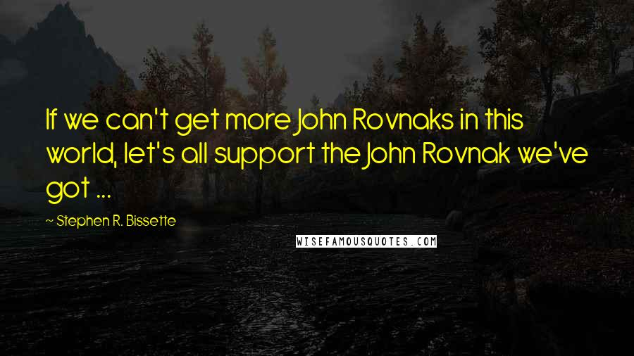 Stephen R. Bissette quotes: If we can't get more John Rovnaks in this world, let's all support the John Rovnak we've got ...