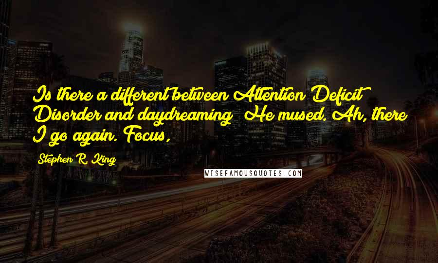 Stephen R. King quotes: Is there a different between Attention Deficit Disorder and daydreaming? He mused. Ah, there I go again. Focus,