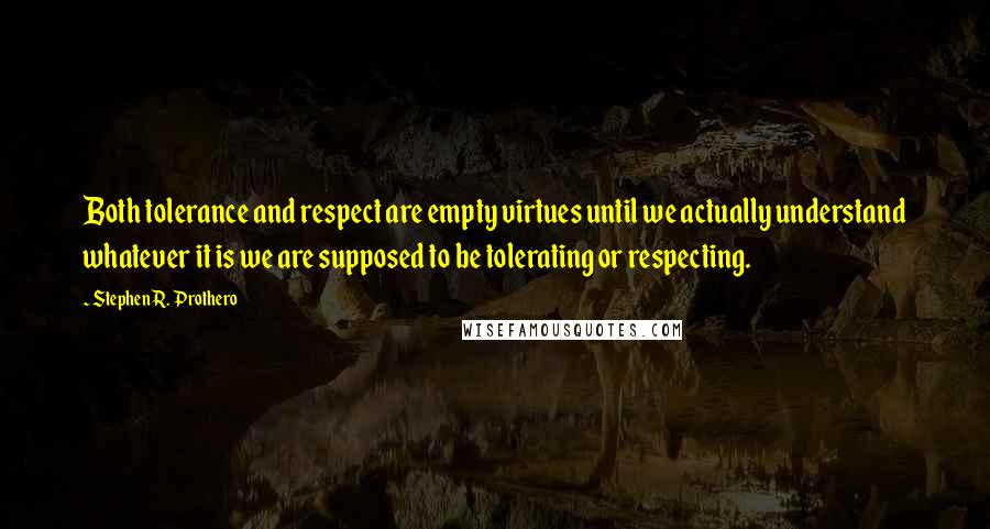 Stephen R. Prothero quotes: Both tolerance and respect are empty virtues until we actually understand whatever it is we are supposed to be tolerating or respecting.